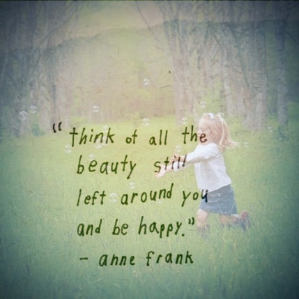 Think of all the beauty still left around you.....Anne Frank