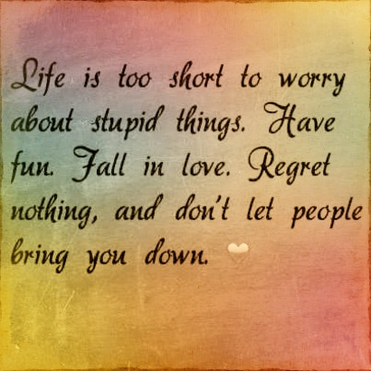 Life is too short to worry about stupid things....