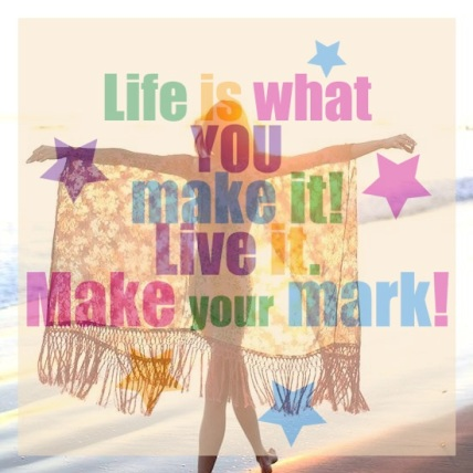 Life is What You Make it! Live It!