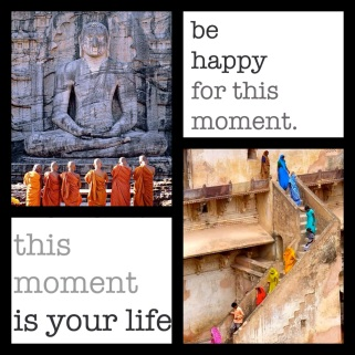 Be Happy for this Moment! This Moment is Your Life!