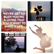 Never get so busy making a living that you forget to make a life!