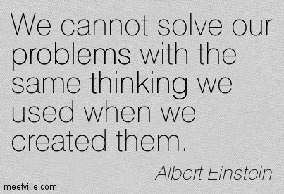 """We Cannot solve our problems with the same thinking we used when we created them"" - Albert Einstein"